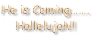 He is Coming……. Hallelujah!!